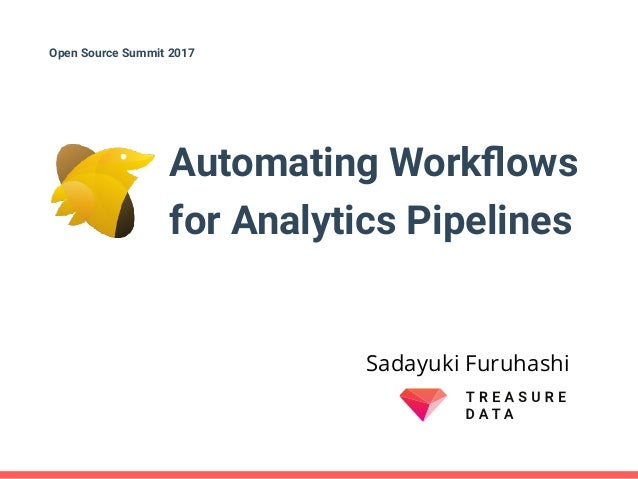 Automating Workflows for Analytics Pipelines Sadayuki Furuhashi Open Source Summit 2017