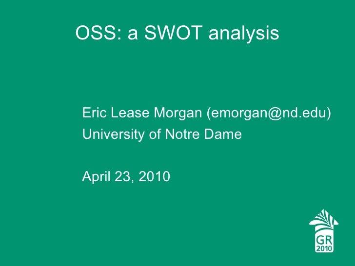 OSS: a SWOT analysis <ul><li>Eric Lease Morgan (emorgan@nd.edu) </li></ul><ul><li>University of Notre Dame </li></ul><ul><...