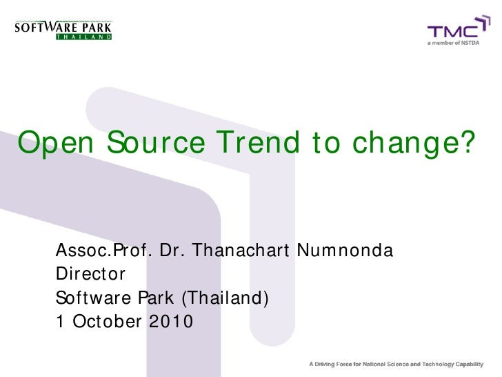 Open Source Trend to change?     Assoc.Prof. Dr. Thanachart Numnonda   Direct or   Soft ware Park (Thailand)   1 Oct ober ...