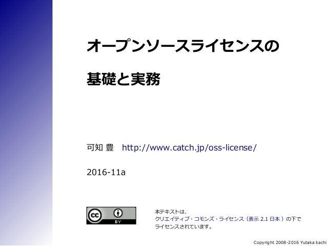Copyright 2008-2016 Yutaka kachi オープンソースライセンスの 基礎と実務 可知 豊 http://www.catch.jp/oss-license/ 2016-11a 本テキストは、 クリエイティブ・コモンズ・ラ...