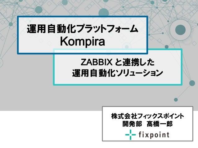 運用自動化プラットフォーム  Kompira  ZABBIX と連携した 運用自動化ソリューション  株式会社フィックスポイント 開発部 髙橋一郞