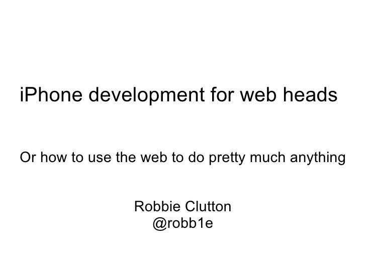 iPhone development for web heads  Or how to use the web to do pretty much anything Robbie Clutton @robb1e