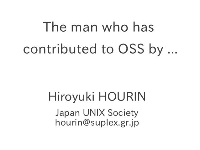 The man who hascontributed to OSS by ...    Hiroyuki HOURIN     Japan UNIX Society     hourin@suplex.gr.jp