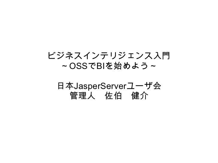 ビジネスインテリジェンス入門 ~OSSでBIを始めよう~ 日本JasperServerユーザ会  管理人 佐伯 健介