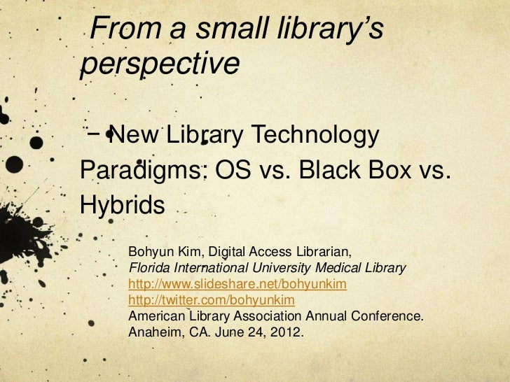 From a small library'sperspective− New Library TechnologyParadigms: OS vs. Black Box vs.Hybrids    Bohyun Kim, Digital Acc...