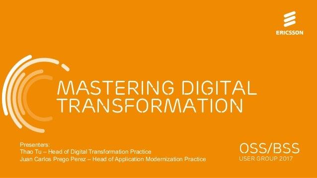 Mastering digital transformation OSS/BSS USER GROUP 2017 Presenters: Thao Tu – Head of Digital Transformation Practice Jua...