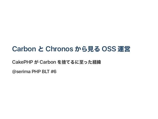 CarbonとChronos から見るOSS 運営 CakePHP がCarbonを捨てるに至った経緯 @serimaPHP BLT #6