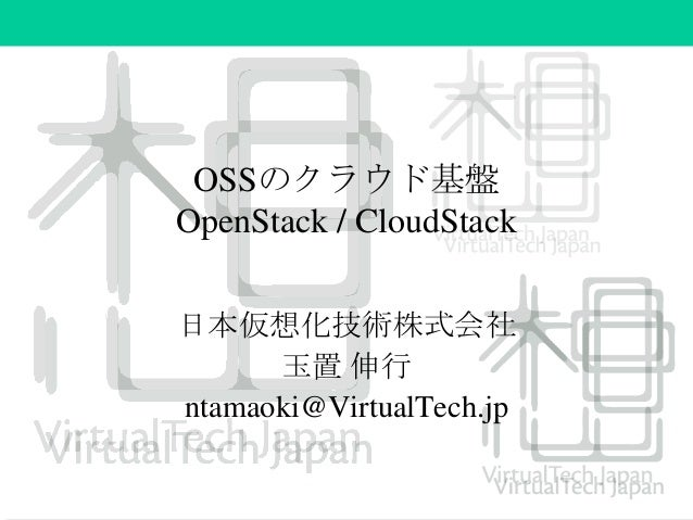 OSSのクラウド基盤 OpenStack / CloudStack 日本仮想化技術株式会社 玉置 伸行 ntamaoki@VirtualTech.jp