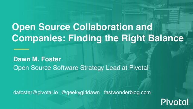 Open Source Collaboration and Companies: Finding the Right Balance Dawn M. Foster Open Source Software Strategy Lead at Pi...