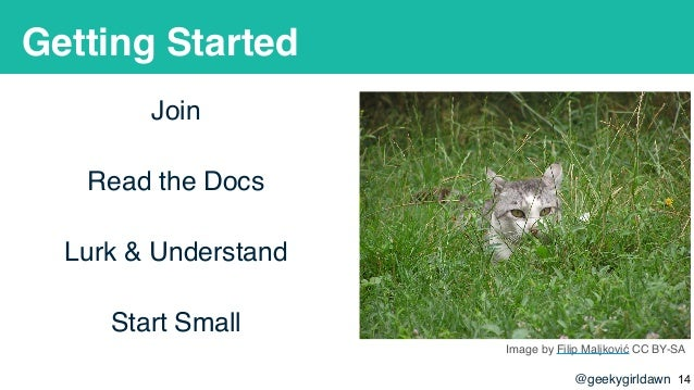 @geekygirldawn Getting Started Join Read the Docs Lurk & Understand Start Small Image by Filip Maljković CC BY-SA !14