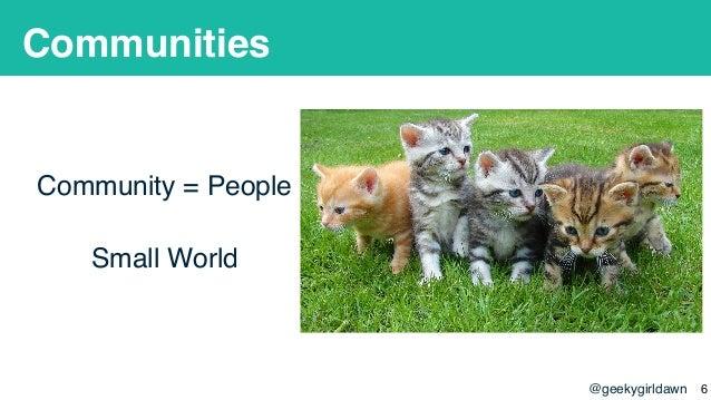 @geekygirldawn Communities Community = People Small World !6
