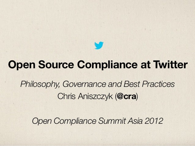 Open Source Compliance at Twitter  Philosophy, Governance and Best Practices            Chris Aniszczyk (@cra)     Open Co...