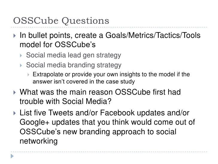 OSSCube Questions   In bullet points, create a Goals/Metrics/Tactics/Tools    model for OSSCube's       Social media lea...