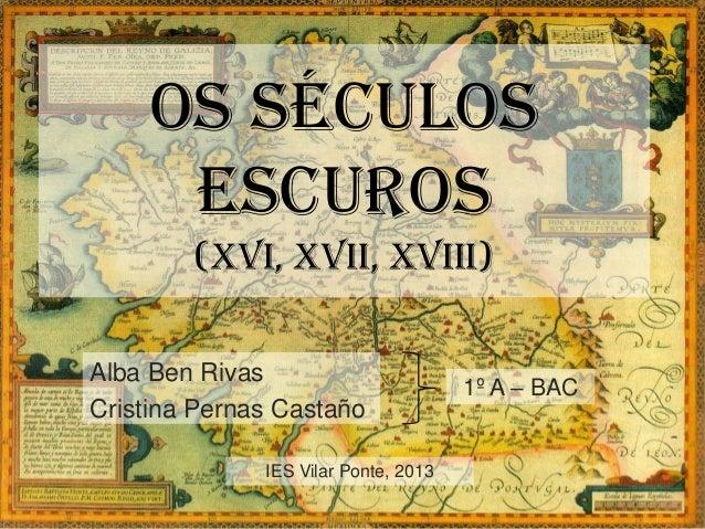 OS SéCULOSESCUROS(xvi, Xvii, xviii)Alba Ben RivasCristina Pernas Castaño1º A – BACIES Vilar Ponte, 2013