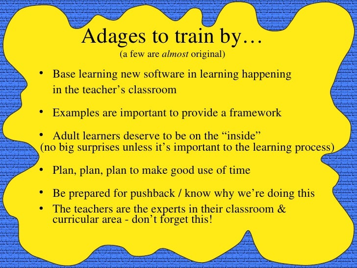 Adages to train by… (a few are  almost  original) <ul><li>Base learning new software in learning happening  </li></ul><ul>...