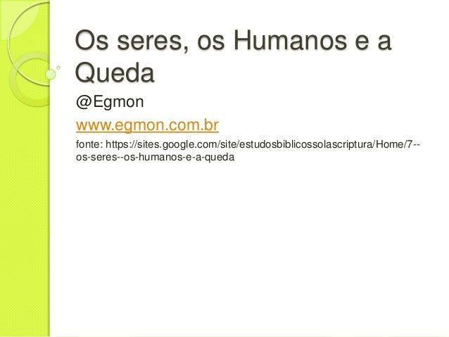 Os seres, os Humanos e a Queda @Egmon www.egmon.com.br fonte: https://sites.google.com/site/estudosbiblicossolascriptura/H...