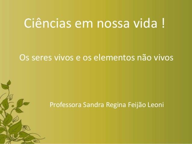 Ciências em nossa vida ! Os seres vivos e os elementos não vivos Professora Sandra Regina Feijão Leoni
