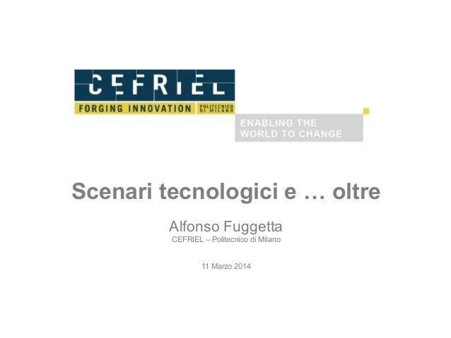 Scenari tecnologici e … oltre Alfonso Fuggetta CEFRIEL – Politecnico di Milano 11 Marzo 2014