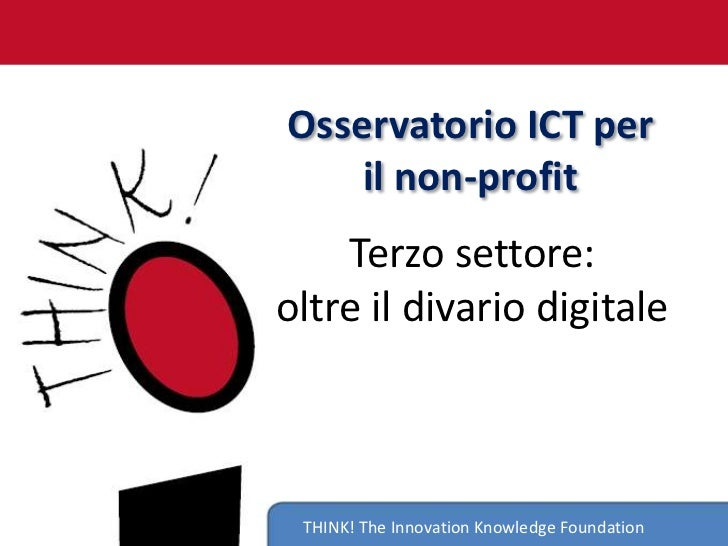 Osservatorio ICT per    il non-profit    Terzo settore:oltre il divario digitale THINK! The Innovation Knowledge Foundation