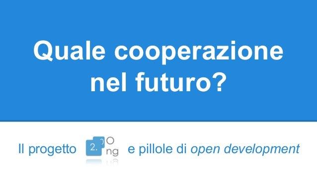 Quale cooperazione nel futuro? Il progetto e pillole di open development