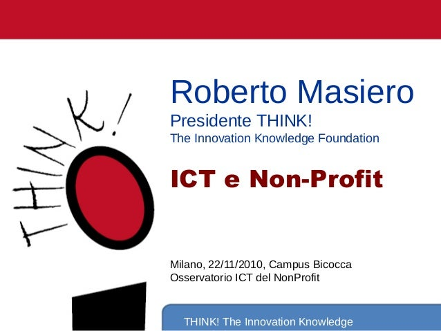 THINK! The Innovation Knowledge Roberto Masiero Presidente THINK! The Innovation Knowledge Foundation ICT e Non-Profit Mil...