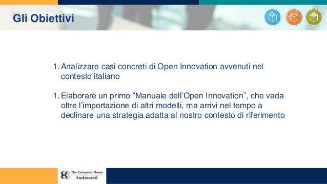 """Gli Obiettivi 1. Analizzare casi concreti di Open Innovation avvenuti nel contesto italiano 1. Elaborare un primo """"Manuale..."""