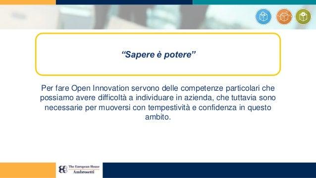 Per fare Open Innovation servono delle competenze particolari che possiamo avere difficoltà a individuare in azienda, che ...