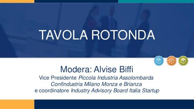 TAVOLA ROTONDA Modera: Alvise Biffi Vice Presidente Piccola Industria Assolombarda Confindustria Milano Monza e Brianza e ...