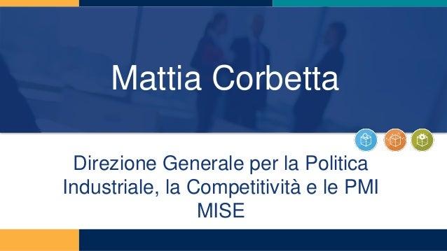 Mattia Corbetta Direzione Generale per la Politica Industriale, la Competitività e le PMI MISE