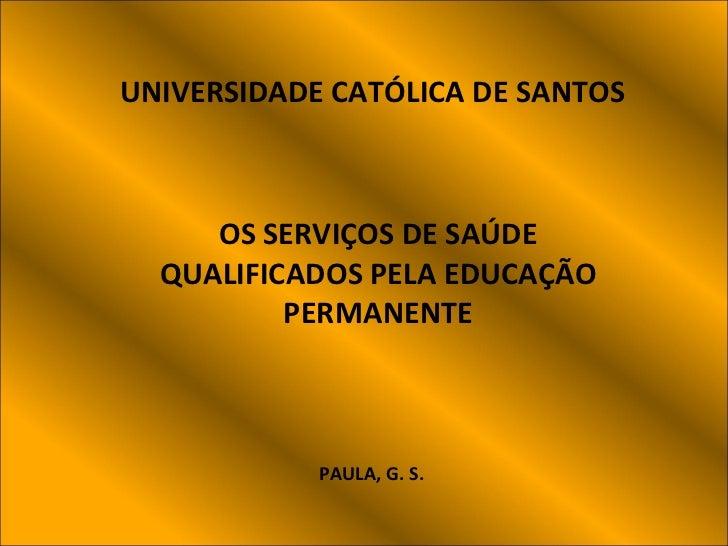 UNIVERSIDADE   CATÓLICA DE SANTOS OS SERVIÇOS DE SAÚDE QUALIFICADOS PELA EDUCAÇÃO PERMANENTE PAULA, G. S.
