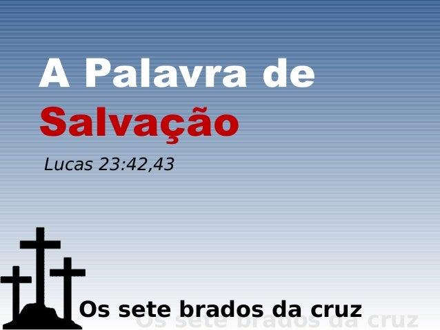 A Palavra deSalvaçãoLucas 23:42,43   Os sete sete brados da cruz       Os  brados da cruz