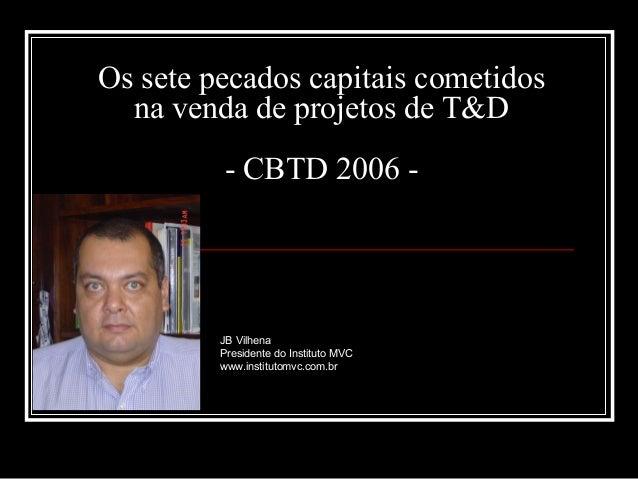 Os sete pecados capitais cometidos na venda de projetos de T&D - CBTD 2006 -  JB Vilhena Presidente do Instituto MVC www.i...
