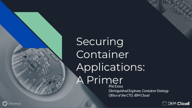 Securing Container Applications: A PrimerPhil Estes Distinguished Engineer, Container Strategy Office of the CTO, IBM Cloud