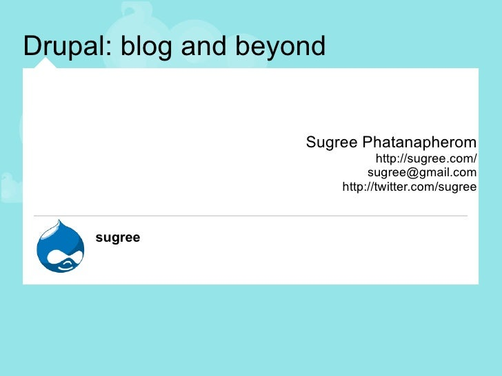 Drupal: blog and beyond Sugree Phatanapherom http://sugree.com/ [email_address] http://twitter.com/sugree