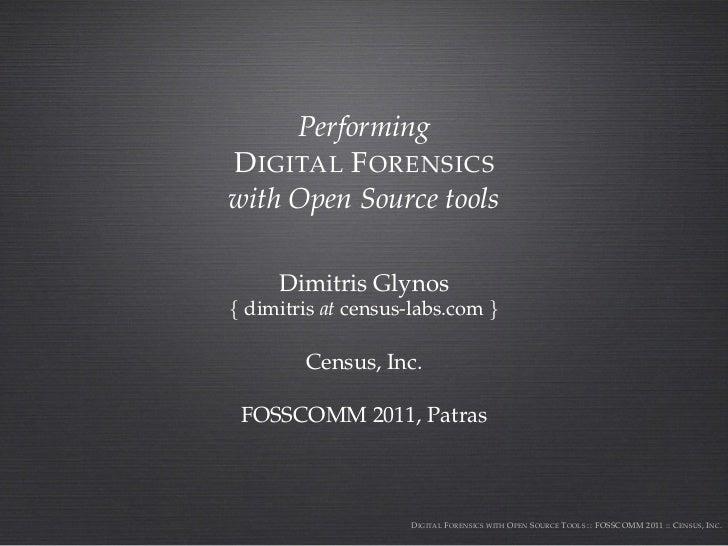 PerformingD IGITAL F ORENSICSwith Open Source tools     Dimitris Glynos{ dimitris at census-labs.com }        Census, Inc....