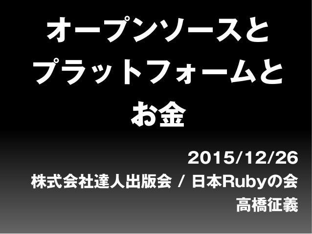 オープンソースと プラットフォームと お金 2015/12/26 株式会社達人出版会 / 日本Rubyの会 高橋征義