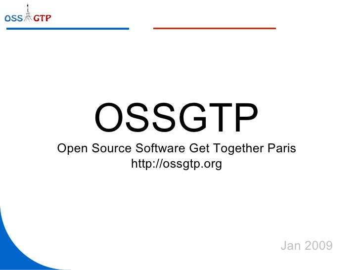 OSSGTP Open Source Software Get Together Paris http://ossgtp.org Jan 2009