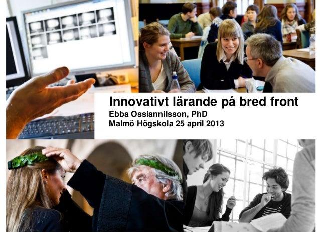 Innovativt lärande på bred frontEbba Ossiannilsson, PhDMalmö Högskola 25 april 2013