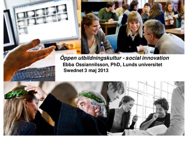 Öppen utbildningskultur - social innovationEbba Ossiannilsson, PhD, Lunds universitetSwednet 3 maj 2013