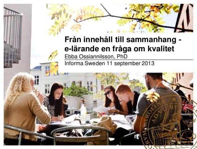 Från innehåll till sammanhang - e-lärande en fråga om kvalitet Ebba Ossiannilsson, PhD Informa Sweden 11 september 2013