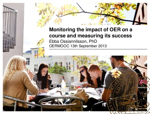 Monitoring the impact of OER on a course and measuring its success Ebba Ossiannilsson, PhD OERMOOC 13th September 2013