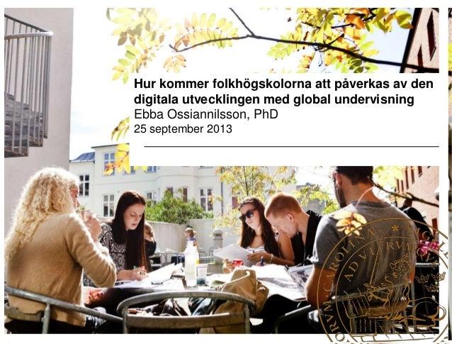Hur kommer folkhögskolorna att påverkas av den digitala utvecklingen med global undervisning Ebba Ossiannilsson, PhD 25 se...