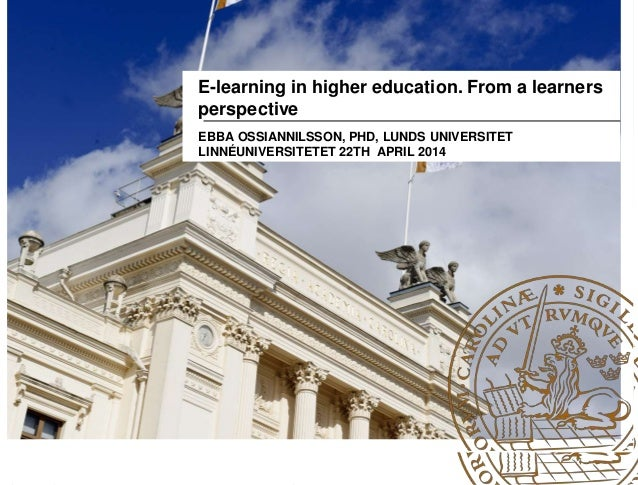 E-learning in higher education. From a learners perspective EBBA OSSIANNILSSON, PHD, LUNDS UNIVERSITET LINNÉUNIVERSITETET ...