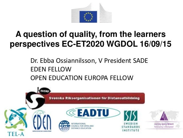 Dr. Ebba Ossiannilsson, V President SADE EDEN FELLOW OPEN EDUCATION EUROPA FELLOW A question of quality, from the learners...