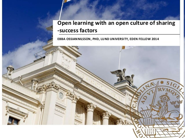 Open learning with an open culture of sharing -success factors EBBA OSSIANNILSSON, PHD, LUND UNIVERSITY, EDEN FELLOW 2014