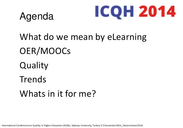 Agenda What do we mean by eLearning OER/MOOCs Quality Trends Whats in it for me? International Conference on Quality in Hi...