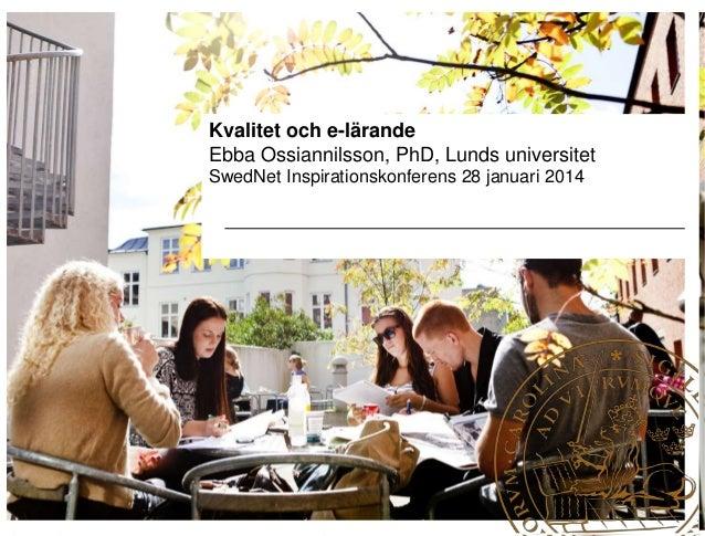 Kvalitet och e-lärande Ebba Ossiannilsson, PhD, Lunds universitet SwedNet Inspirationskonferens 28 januari 2014