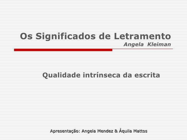 Os Significados de Letramento Angela  Kleiman Qualidade intrínseca da escrita Apresentação: Angela Mendez & Áquila Mattos
