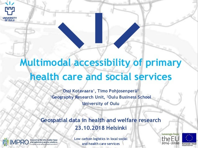 Multimodal accessibility of primary health care and social services Ossi Kotavaara1, Timo Pohjosenperä2 1Geography Researc...