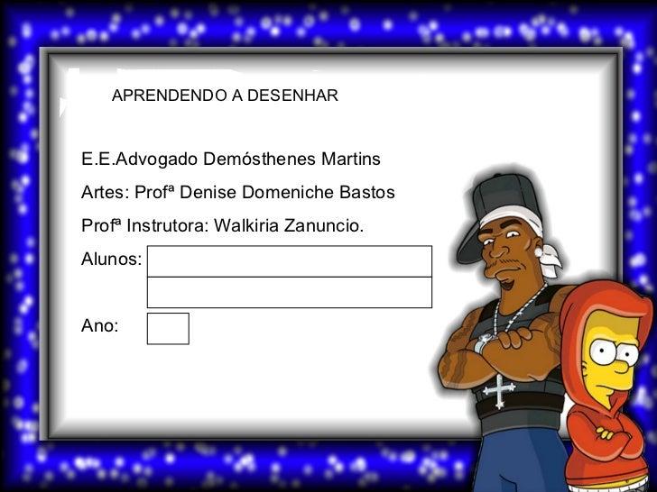 E.E.Advogado Demósthenes Martins Artes: Profª Denise Domeniche Bastos Profª Instrutora: Walkiria Zanuncio. Alunos: Ano: AP...
